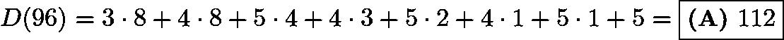 $D(96)=3 \cdot 8+4 \cdot 8+5 \cdot 4+4 \cdot 3+5 \cdot 2+4 \cdot 1+5 \cdot 1+5=\boxed{\textbf{(A) } 112}$
