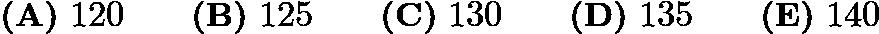 $\textbf{(A)}\ 120 \qquad\textbf{(B)}\ 125 \qquad\textbf{(C)}\ 130 \qquad\textbf{(D)}\ 135 \qquad\textbf{(E)}\ 140$