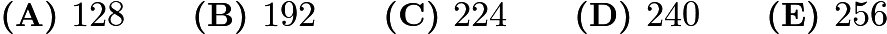 $\textbf{(A) }128 \qquad \textbf{(B) }192 \qquad \textbf{(C) }224 \qquad \textbf{(D) }240 \qquad \textbf{(E) }256 \qquad$