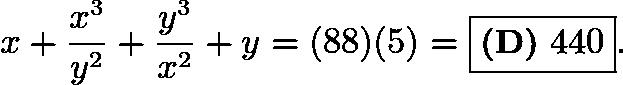 $x + \frac{x^3}{y^2} + \frac{y^3}{x^2} + y = (88)(5) = \boxed{\textbf{(D)}\ 440}.$
