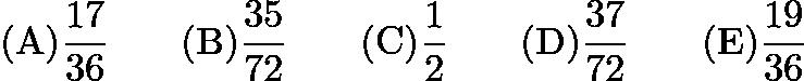 $\mathrm{(A)} \frac{17}{36} \qquad \mathrm{(B)} \frac{35}{72} \qquad \mathrm{(C)} \frac{1}{2} \qquad \mathrm{(D)} \frac{37}{72} \qquad \mathrm{(E)} \frac{19}{36}$