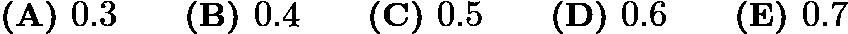 $\textbf{(A) } 0.3 \qquad \textbf{(B) } 0.4 \qquad \textbf{(C) } 0.5 \qquad \textbf{(D) } 0.6 \qquad \textbf{(E) } 0.7$