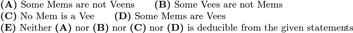 $\textbf{(A)}\ \text{Some Mems are not Veens}\qquad \textbf{(B)}\ \text{Some Vees are not Mems}\\ \textbf{(C)}\ \text{No Mem is a Vee}\qquad \textbf{(D)}\ \text{Some Mems are Vees}\\ \textbf{(E)}\ \text{Neither} \; \textbf{(A)} \; \text{nor} \; \textbf{(B)} \; \text{nor} \; \textbf{(C)} \; \text{nor} \; \textbf{(D)} \; \text{is deducible from the given statements}$
