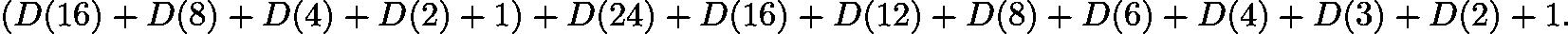 $(D(16)+D(8)+D(4)+D(2)+1)+D(24)+D(16)+D(12)+D(8)+D(6)+D(4)+D(3)+D(2)+1.$