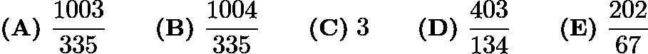 $\textbf{(A)}\ \dfrac{1003}{335} \qquad \textbf{(B)}\ \dfrac{1004}{335} \qquad \textbf{(C)}\ 3 \qquad \textbf{(D)}\ \dfrac{403}{134} \qquad \textbf{(E)}\ \dfrac{202}{67}$