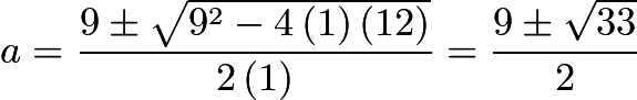 $a=\frac{9\pm\sqrt{9^{2}-4\left(1\right)\left(12\right)}}{2\left(1\right)}=\frac{9\pm\sqrt{33}}{2}$