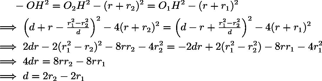 \begin{align*} &\qquad -OH^2 = O_2H^2 - (r+r_2)^2 = O_1H^2 - (r+r_1)^2 \\ &\implies \left(d+r-\tfrac{r_1^2-r_2^2}{d}\right)^2 - 4(r+r_2)^2 = \left(d-r+\tfrac{r_1^2-r_2^2}{d}\right)^2 - 4(r+r_1)^2 \\ &\implies 2dr - 2(r_1^2-r_2)^2-8rr_2-4r_2^2 = -2dr+2(r_1^2-r_2^2)-8rr_1-4r_1^2 \\ &\implies 4dr = 8rr_2-8rr_1 \\ &\implies d=2r_2-2r_1 \end{align*}