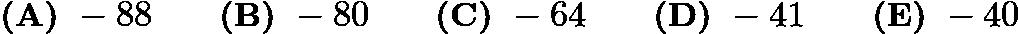 $\textbf{(A) }-88 \qquad \textbf{(B) }-80 \qquad \textbf{(C) }-64 \qquad \textbf{(D) }-41\qquad \textbf{(E) }-40$