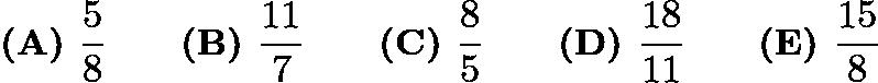 $\textbf{(A) } \frac58 \qquad \textbf{(B) }\frac{11}7 \qquad \textbf{(C) } \frac85 \qquad \textbf{(D) } \frac{18}{11} \qquad \textbf{(E) } \frac{15}8$