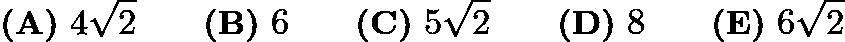 $\textbf{(A)}\ 4\sqrt{2} \qquad \textbf{(B)}\ 6\qquad \textbf{(C)}\ 5\sqrt{2}\qquad \textbf{(D)}\ 8\qquad \textbf{(E)}\ 6\sqrt{2}$