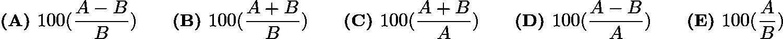 $\textbf {(A) } 100(\frac{A-B}{B}) \qquad \textbf {(B) } 100(\frac{A+B}{B}) \qquad \textbf {(C) } 100(\frac{A+B}{A})\qquad \textbf {(D) } 100(\frac{A-B}{A}) \qquad \textbf {(E) } 100(\frac{A}{B})$