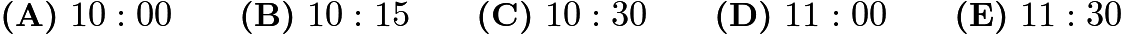 $\textbf{(A)}\ 10: 00\qquad\textbf{(B)}\ 10: 15\qquad\textbf{(C)}\ 10: 30\qquad\textbf{(D)}\ 11: 00\qquad\textbf{(E)}\ 11: 30$