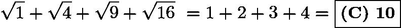 $\sqrt{1} + \sqrt{4} + \sqrt{9} + \sqrt{16}\ = 1 + 2 + 3 + 4 = \boxed{\textbf{(C) 10}}$