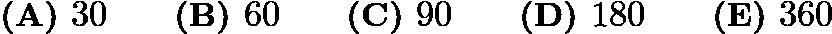 $\textbf{(A) }30 \qquad \textbf{(B) }60 \qquad \textbf{(C) }90 \qquad \textbf{(D) }180 \qquad \textbf{(E) }360$