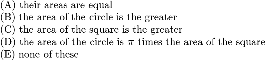 $\text{(A) their areas are equal}\qquad\\ \text{(B) the area of the circle is the greater} \qquad\\ \text{(C) the area of the square is the greater} \qquad\\ \text{(D) the area of the circle is } \pi \text{ times the area of the square}\qquad\\ \text{(E) none of these}$