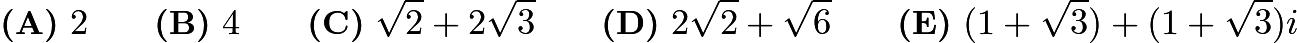 $\textbf{(A)}\ 2 \qquad \textbf{(B)}\ 4 \qquad \textbf{(C)}\ \sqrt{2}+2\sqrt{3} \qquad \textbf{(D)}\ 2\sqrt{2}+\sqrt{6} \qquad \textbf{(E)}\ (1+\sqrt{3}) + (1+\sqrt{3})i$