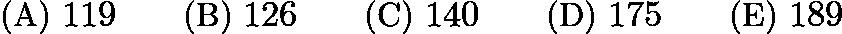 $\text{(A)}\ 119 \qquad \text{(B)}\ 126 \qquad \text{(C)}\ 140 \qquad \text{(D)}\ 175 \qquad \text{(E)}\ 189$