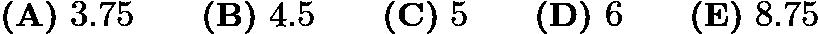 $\textbf{(A)}\ 3.75 \qquad\textbf{(B)}\ 4.5 \qquad\textbf{(C)}\ 5 \qquad\textbf{(D)}\ 6 \qquad\textbf{(E)}\ 8.75$
