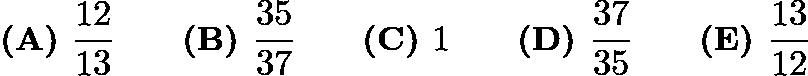 $\textbf{(A) } \dfrac{12}{13} \qquad \textbf{(B) } \dfrac{35}{37} \qquad \textbf{(C) } 1 \qquad \textbf{(D) } \dfrac{37}{35} \qquad \textbf{(E) } \dfrac{13}{12}$