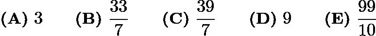 $\textbf{(A)}\ 3 \qquad \textbf{(B)}\ \frac{33}{7} \qquad \textbf{(C)}\ \frac{39}{7} \qquad \textbf{(D)}\ 9 \qquad \textbf{(E)}\ \frac{99}{10}$