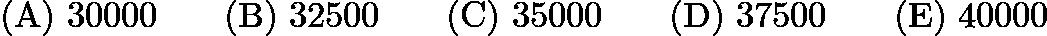 $(\mathrm {A})\ 30000 \qquad (\mathrm {B})\ 32500 \qquad(\mathrm {C})\ 35000 \qquad(\mathrm {D})\ 37500 \qquad(\mathrm {E})\ 40000$