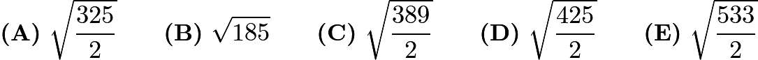 $\textbf{(A)}\ \sqrt{\dfrac{325}{2}} \qquad \textbf{(B)}\ \sqrt{185} \qquad \textbf{(C)}\ \sqrt{\dfrac{389}{2}} \qquad \textbf{(D)}\ \sqrt{\dfrac{425}{2}} \qquad \textbf{(E)}\ \sqrt{\dfrac{533}{2}}$