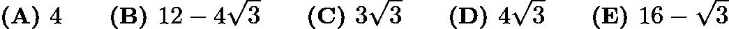 $\textbf{(A) } 4 \qquad \textbf{(B) } 12 - 4\sqrt{3} \qquad \textbf{(C) } 3\sqrt{3}\qquad \textbf{(D) } 4\sqrt{3} \qquad \textbf{(E) } 16 - \sqrt{3}$