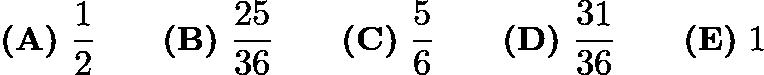 $\textbf{(A)}\ \frac{1}{2}\qquad\textbf{(B)}\ \frac{25}{36}\qquad\textbf{(C)}\ \frac{5}{6}\qquad\textbf{(D)}\ \frac{31}{36}\qquad\textbf{(E)}\ 1$