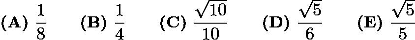 $\textbf{(A)}\ \frac{1}{8}\qquad\textbf{(B)}\ \frac{1}{4}\qquad\textbf{(C)}\ \frac{\sqrt{10}}{10}\qquad\textbf{(D)}\ \frac{\sqrt{5}}{6}\qquad\textbf{(E)}\ \frac{\sqrt{5}}{5}$