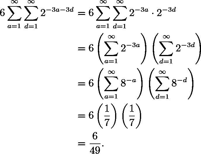 \begin{align*} 6 \sum_{a=1}^{\infty} \sum_{d=1}^{\infty} 2^{-3a-3d} &= 6 \sum_{a=1}^{\infty} \sum_{d=1}^{\infty} 2^{-3a} \cdot 2^{-3d} \\ &= 6 \left( \sum_{a=1}^{\infty} 2^{-3a} \right) \left( \sum_{d=1}^{\infty} 2^{-3d} \right) \\ &= 6 \left( \sum_{a=1}^{\infty} 8^{-a} \right) \left( \sum_{d=1}^{\infty} 8^{-d} \right) \\ &= 6 \left( \frac{1}{7} \right) \left( \frac{1}{7} \right) \\ &= \frac{6}{49} .\end{align*}