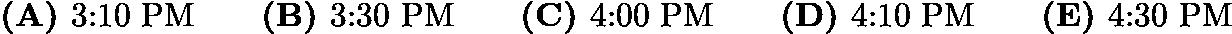 $\textbf{(A) }\text{3:10 PM}\qquad\textbf{(B) }\text{3:30 PM}\qquad\textbf{(C) }\text{4:00 PM}\qquad\textbf{(D) }\text{4:10 PM}\qquad\textbf{(E) }\text{4:30 PM}$