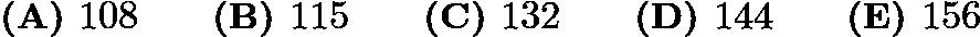 $\textbf{(A) } 108 \qquad\textbf{(B) } 115 \qquad\textbf{(C) } 132 \qquad\textbf{(D) } 144 \qquad\textbf{(E) } 156$