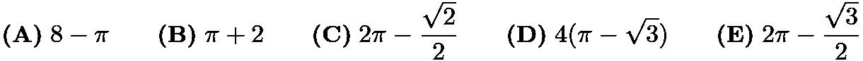 $\textbf{(A)}\; 8-\pi \qquad\textbf{(B)}\; \pi+2 \qquad\textbf{(C)}\; 2\pi-\dfrac{\sqrt{2}}{2} \qquad\textbf{(D)}\; 4(\pi-\sqrt{3}) \qquad\textbf{(E)}\; 2\pi-\dfrac{\sqrt{3}}{2}$