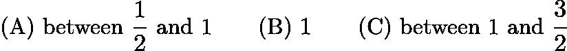 $\text{(A)}\ \text{between }\frac{1}{2}\text{ and 1} \qquad \text{(B)}\ 1 \qquad \text{(C)}\ \text{between 1 and }\frac{3}{2}$