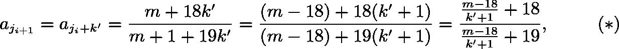 \[a_{j_{i+1}}=a_{j_i+k'}=\frac{m+18k'}{m+1+19k'}=\frac{(m-18)+18(k'+1)}{(m-18)+19(k'+1)}=\frac{\frac{m-18}{k'+1}+18}{\frac{m-18}{k'+1}+19}, \hspace{10mm} (*)\]
