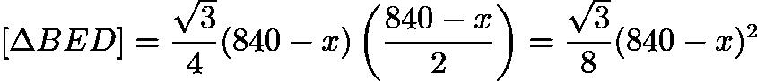 $[\Delta BED] = \frac{\sqrt{3}}{4} (840 - x) \left (\frac{840-x}{2} \right) = \frac{\sqrt{3}}{8} (840 - x)^{2}$