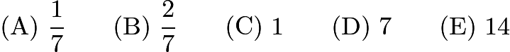 $\mathrm{(A)}\ \frac17\qquad\mathrm{(B)}\ \frac27\qquad\mathrm{(C)}\ 1\qquad\mathrm{(D)}\ 7\qquad\mathrm{(E)}\ 14$