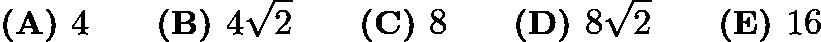 $\textbf{(A) }4\qquad\textbf{(B) }4\sqrt{2}\qquad\textbf{(C) }8\qquad\textbf{(D) }8\sqrt{2}\qquad\textbf{(E) }16$