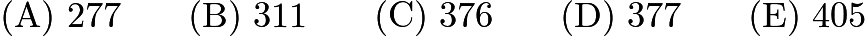 $\mathrm{(A) \ } 277\qquad \mathrm{(B) \ } 311\qquad \mathrm{(C) \ } 376\qquad \mathrm{(D) \ } 377\qquad \mathrm{(E) \ } 405$