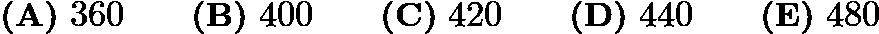 $\textbf{(A)}\ 360\qquad\textbf{(B)}\ 400\qquad\textbf{(C)}\ 420\qquad\textbf{(D)}\ 440\qquad\textbf{(E)}\ 480$