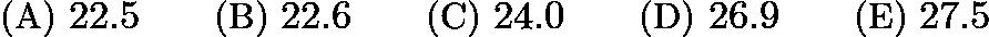 $\text{(A)}\ 22.5 \qquad \text{(B)}\ 22.6 \qquad \text{(C)}\ 24.0 \qquad \text{(D)}\ 26.9 \qquad \text{(E)}\ 27.5$