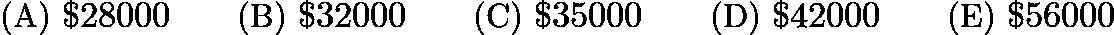 $\text{(A)}\ $28000\qquad \text{(B)}\ $32000\qquad \text{(C)}\ $35000\qquad \text{(D)}\ $42000\qquad \text{(E)}\ $56000$