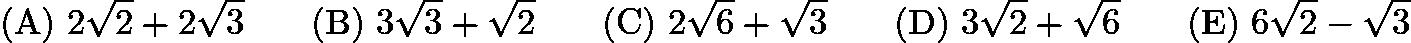 $\mathrm{(A) \ } 2\sqrt{2}+2\sqrt{3}\qquad \mathrm{(B) \ } 3\sqrt{3}+\sqrt{2}\qquad \mathrm{(C) \ } 2\sqrt{6}+\sqrt{3} \qquad \mathrm{(D) \ } 3\sqrt{2}+\sqrt{6}\qquad \mathrm{(E) \ } 6\sqrt{2}-\sqrt{3}$