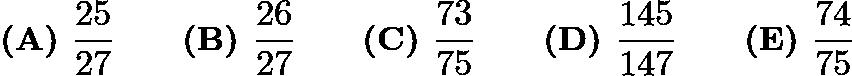 $\textbf{(A) } \frac{25}{27} \qquad \textbf{(B) } \frac{26}{27} \qquad \textbf{(C) } \frac{73}{75} \qquad \textbf{(D) } \frac{145}{147} \qquad \textbf{(E) } \frac{74}{75}$
