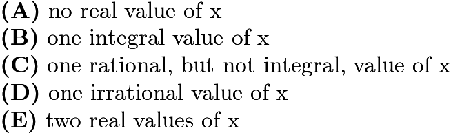 $\textbf{(A)}\ \text{no real value of x} \qquad \\ \textbf{(B)}\ \text{one integral value of x} \qquad \\ \textbf{(C)}\ \text{one rational, but not integral, value of x} \qquad \\ \textbf{(D)}\ \text{one irrational value of x}\qquad \\ \textbf{(E)}\ \text{two real values of x}$