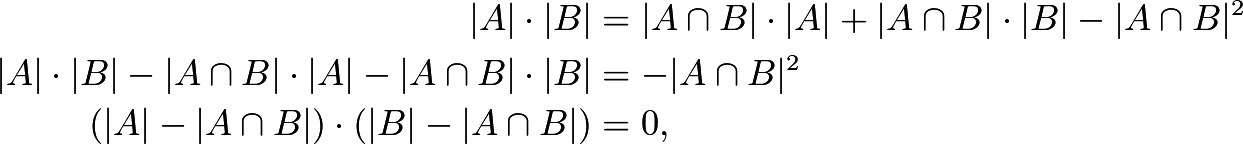 \begin{align*} |A| \cdot |B| &= |A \cap B|\cdot|A| + |A \cap B|\cdot|B| - |A \cap B|^2 \ |A| \cdot |B| - |A \cap B|\cdot|A| - |A \cap B|\cdot|B| &= - |A \cap B|^2 \ \left(|A| - |A \cap B|\right)\cdot\left(|B| - |A \cap B|\right) &=0, \end{align*}
