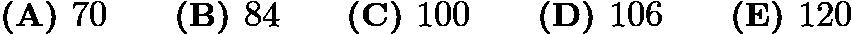$\textbf{(A) }70\qquad\textbf{(B) }84\qquad\textbf{(C) }100\qquad\textbf{(D) }106\qquad\textbf{(E) }120$