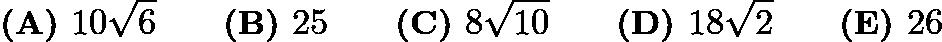 $\textbf{(A) } 10\sqrt{6} \qquad\textbf{(B) } 25 \qquad\textbf{(C) } 8\sqrt{10} \qquad\textbf{(D) } 18\sqrt{2} \qquad\textbf{(E) } 26$