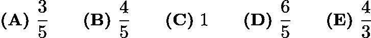 $\textbf{(A)}\ \frac{3}{5} \qquad \textbf{(B)}\ \frac{4}{5} \qquad \textbf{(C)}\ 1 \qquad \textbf{(D)}\ \frac{6}{5} \qquad \textbf{(E)}\ \frac{4}{3}$