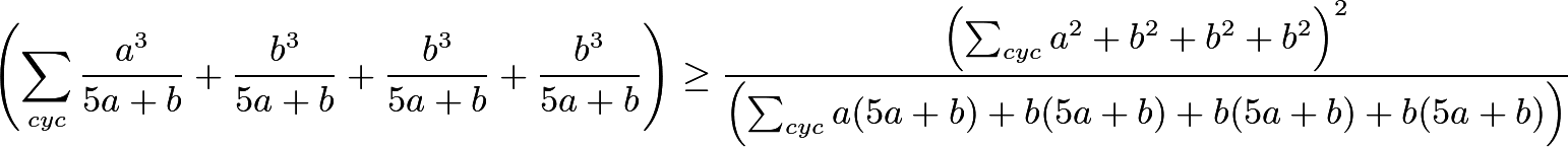 \[\left(\sum_{cyc} \dfrac{a^3}{5a + b} + \dfrac{b^3}{5a + b} + \dfrac{b^3}{5a + b} + \dfrac{b^3}{5a + b} \right) \ge \dfrac{\left( \sum_{cyc} a^2 + b^2 + b^2 + b^2 \right)^2}{ \left( \sum_{cyc} a(5a + b) + b(5a + b) + b(5a + b) + b(5a + b) \right) }\]